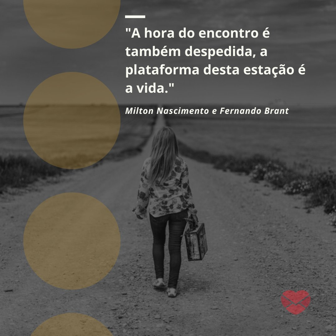 'A hora do encontro é também despedida, a plataforma desta estação é a vida.' - Milton Nascimento e Fernando Brant - Frases de despedida