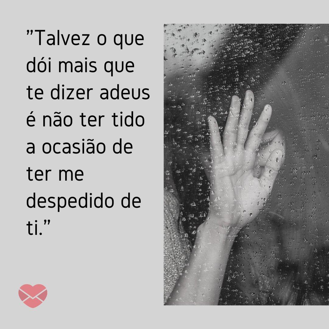 'Talvez o que dói mais que te dizer adeus é não ter tido a ocasião de ter me despedido de ti.' - Frases de despedida