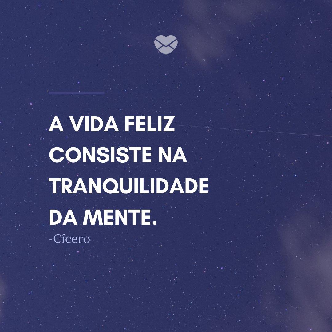 'A vida feliz consiste na tranquilidade da mente.' -Frases de Filósofos