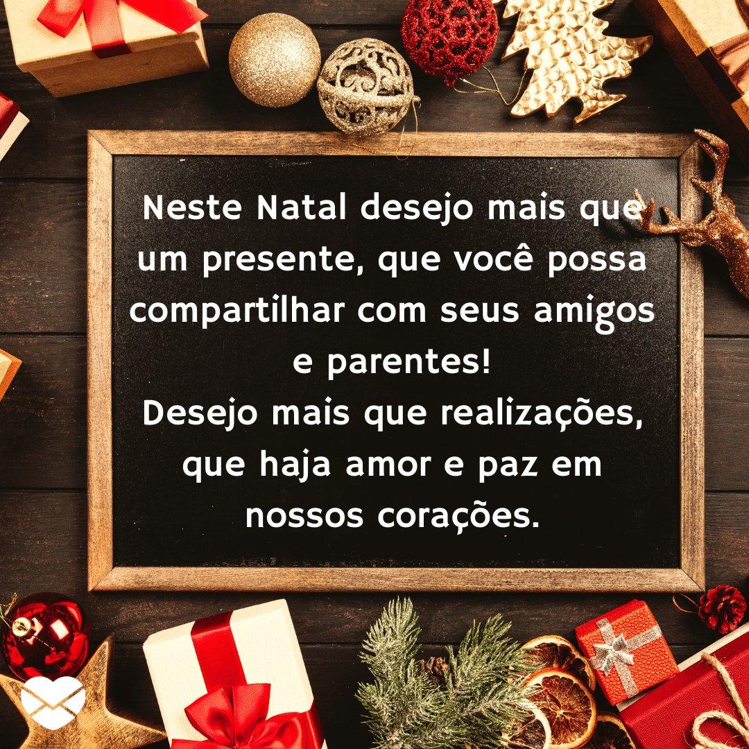 'Neste Natal desejo mais que um presente, que você possa compartilhar com seus amigos e parentes! Desejo mais que realizações, que haja amor e paz em nossos corações.' -  Frases de Natal