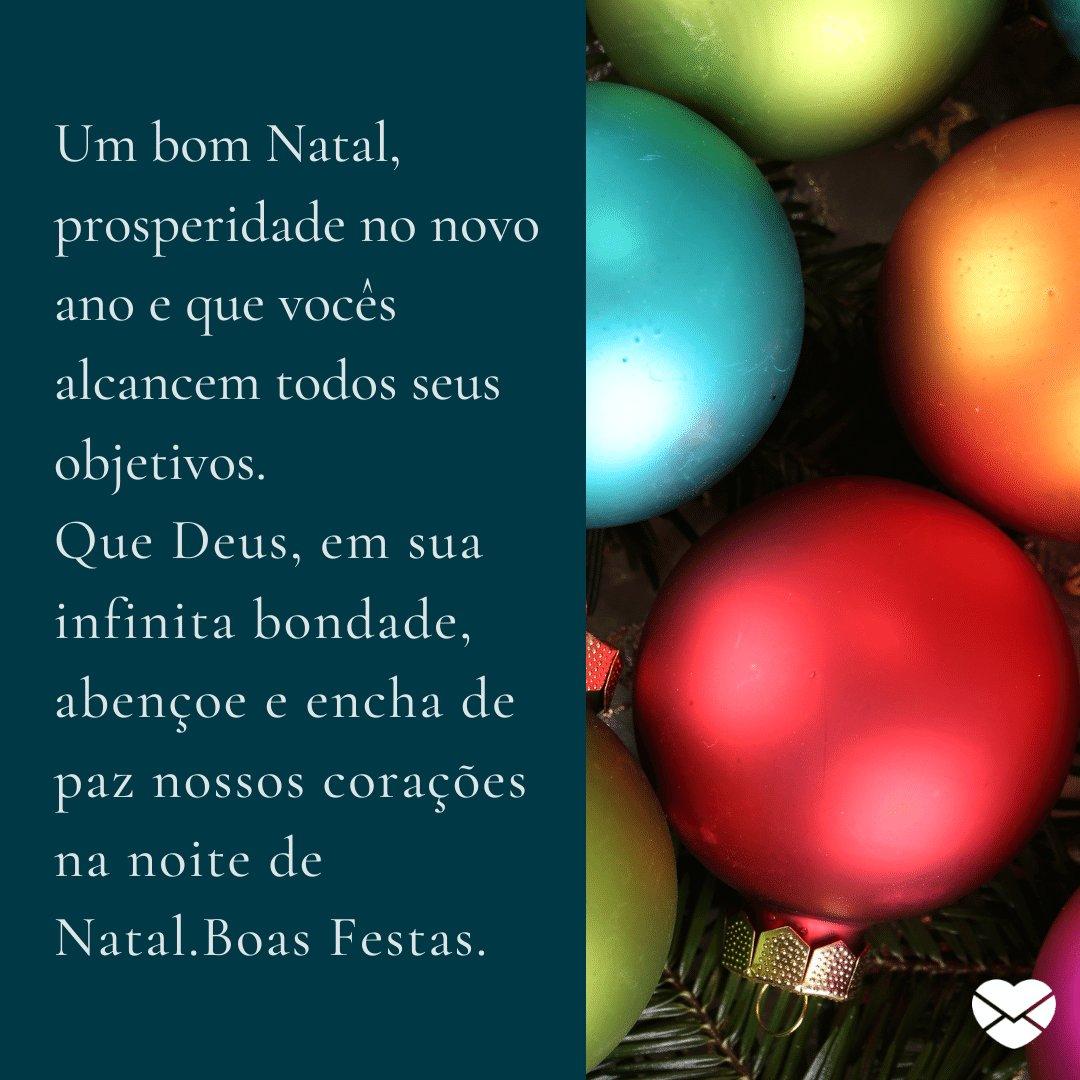 'Um bom Natal, prosperidade no novo ano e que vocês alcancem todos seus objetivos. Que Deus, em sua infinita bondade, abençoe e encha de paz nossos corações na noite de Natal.Boas Festas. ' -  Frases de Natal