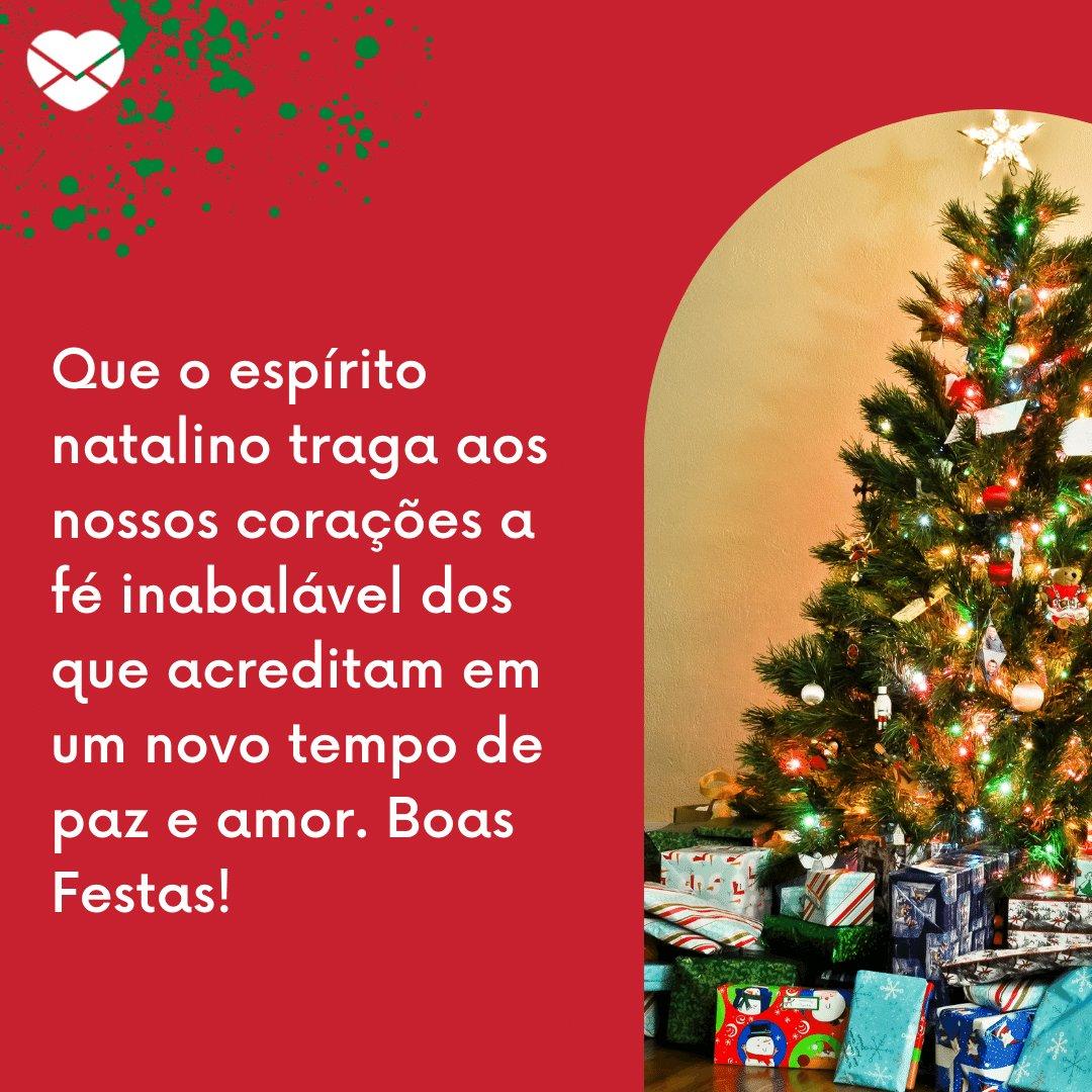'Que o espírito natalino traga aos nossos corações a fé inabalável dos que acreditam em um novo tempo de paz e amor. Boas Festas!' -  Frases de Natal