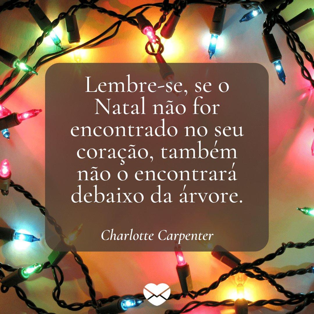 'Lembre-se, se o Natal não for encontrado no seu coração, também não o encontrará debaixo da árvore.' -  Frases de Natal