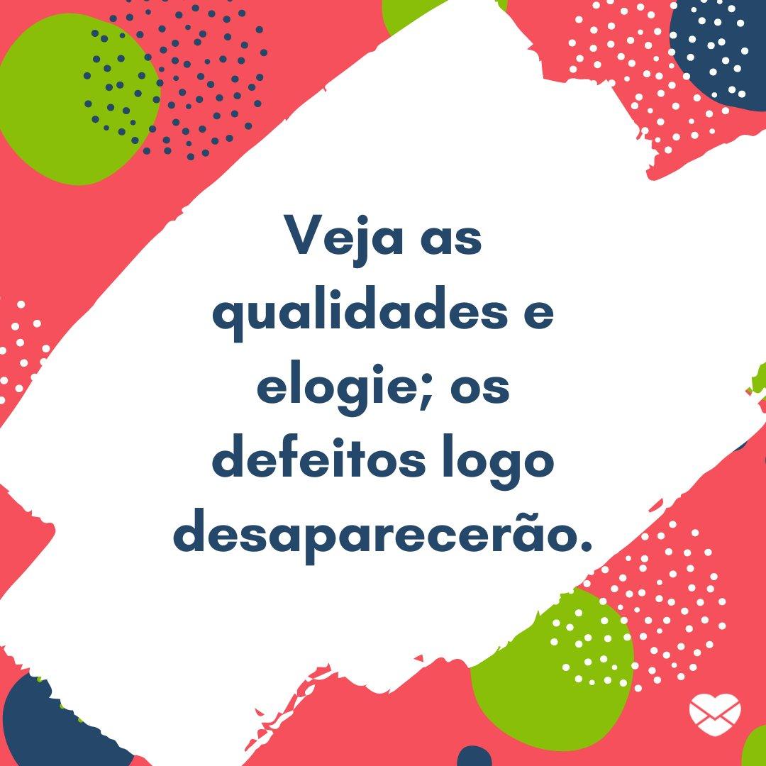 'Veja as qualidades e elogie; os defeitos logo desaparecerão.' - Frases de Reflexão