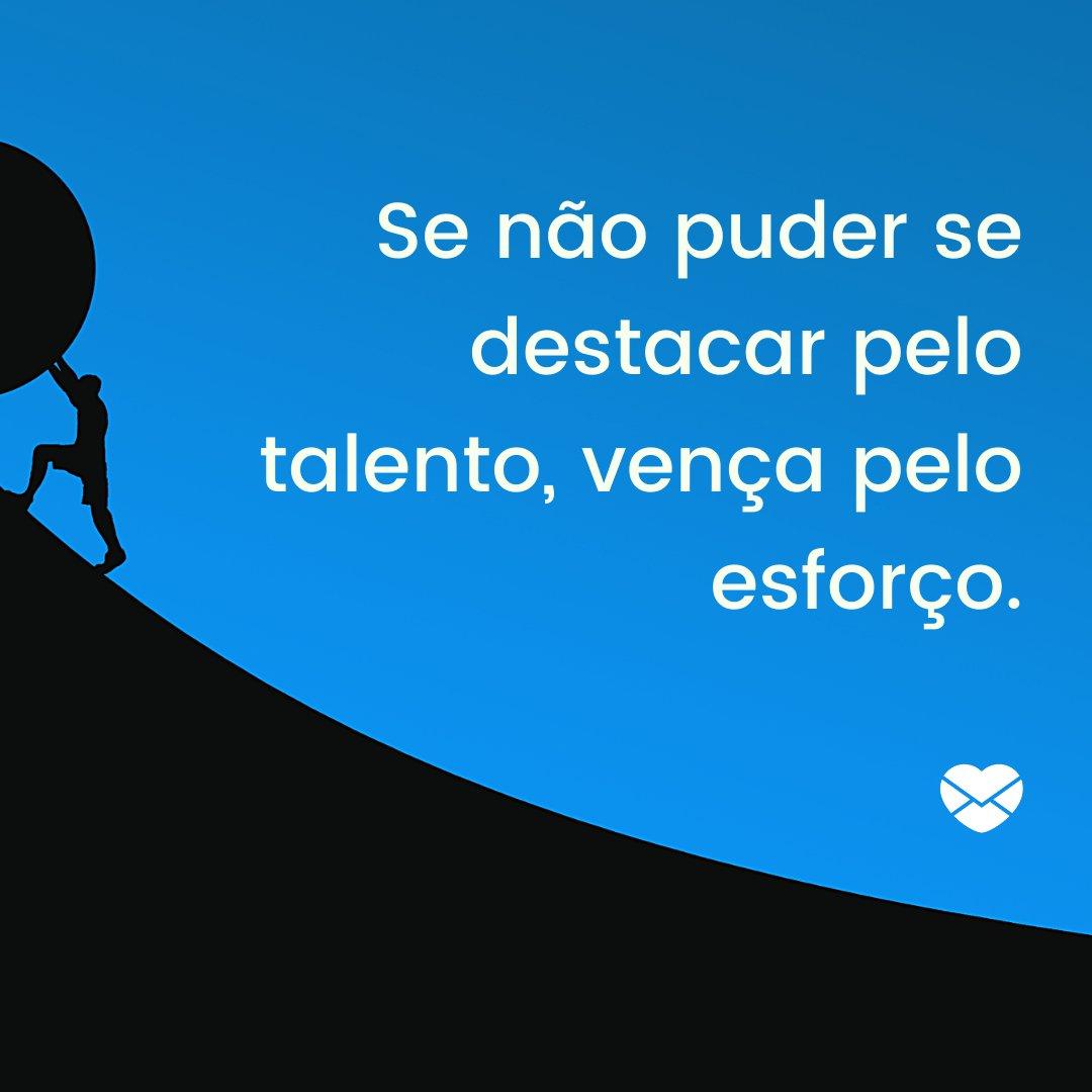 'Se não puder se destacar pelo talento, vença pelo esforço.' - Frases Bonitas