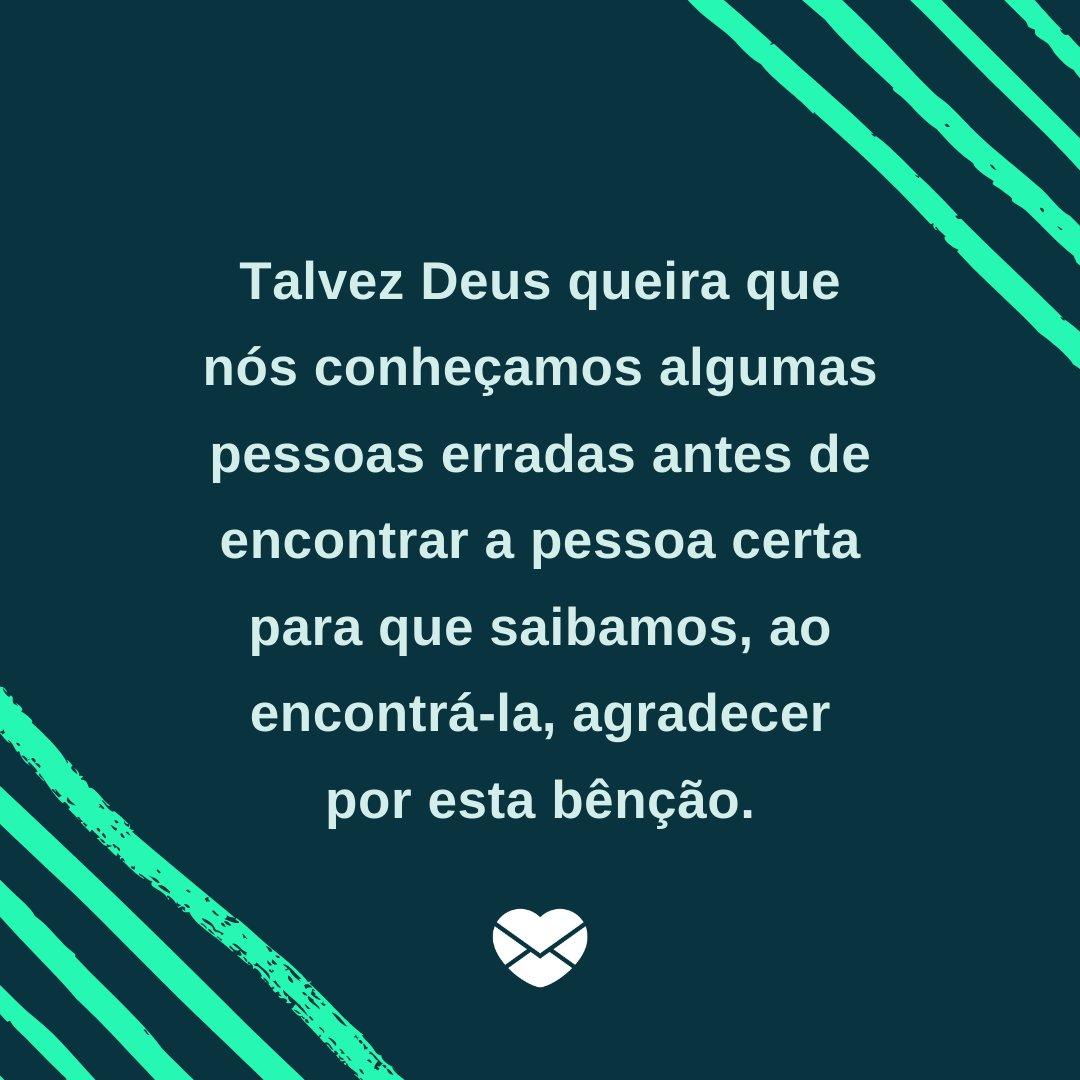 'Talvez Deus queira que nós conheçamos algumas pessoas erradas antes de encontrar a pessoa certa para que saibamos, ao encontrá-la, agradecer por esta bênção.' - Frases Bonitas