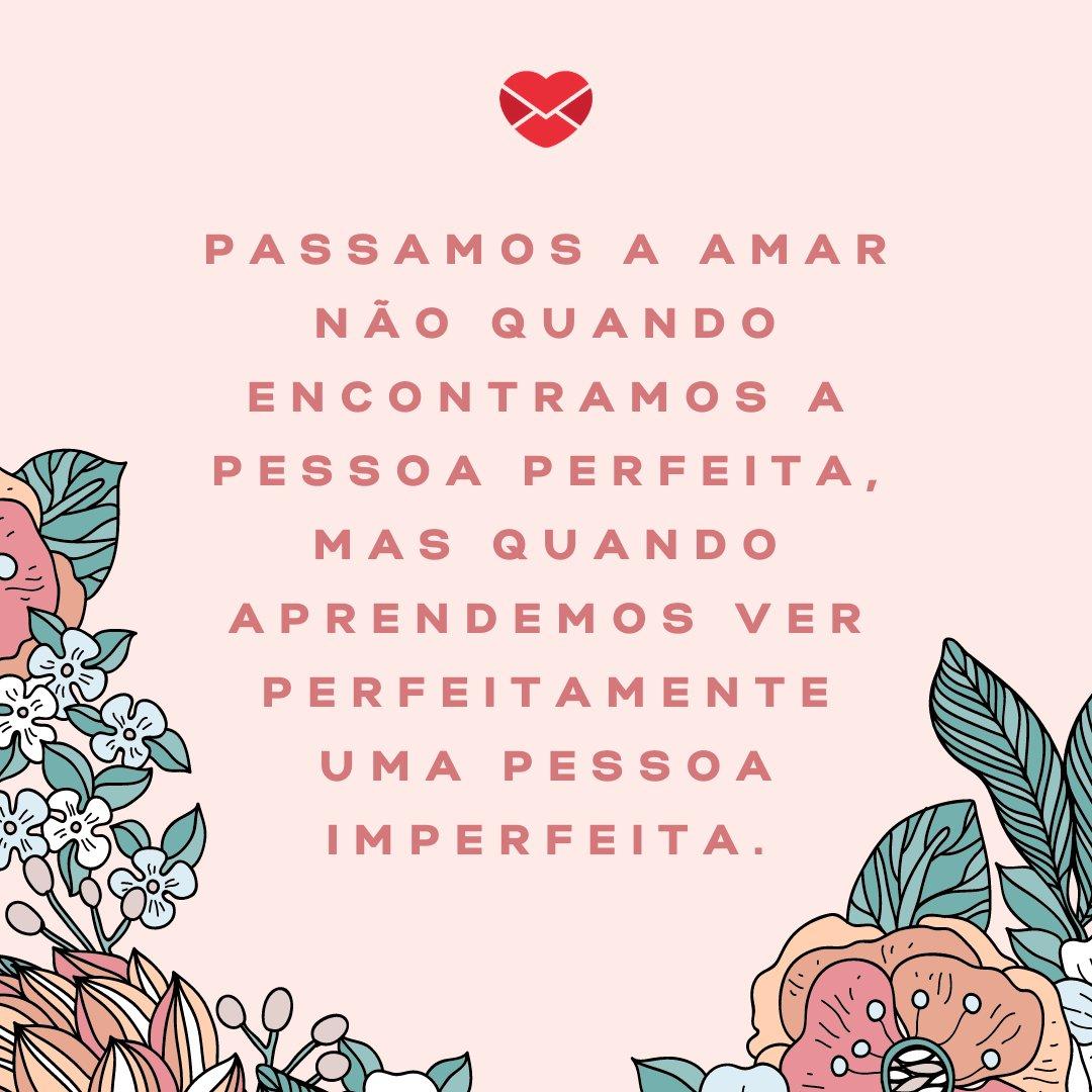 'Passamos a amar não quando encontramos a pessoa perfeita, mas quando aprendemos ver perfeitamente uma pessoa imperfeita.' - Frases Bonitas