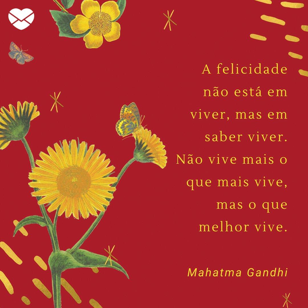 'A felicidade não está em viver, mas em saber viver. Não vive mais o que mais vive, mas o que melhor vive.' -  Frases Bonitas