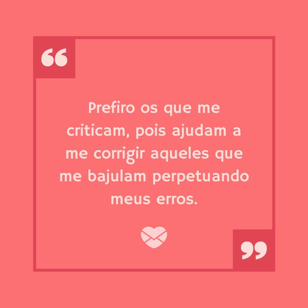 'Prefiro os que me criticam, pois ajudam a me corrigir aqueles que me bajulam perpetuando meus erros.' - Frases Bonitas