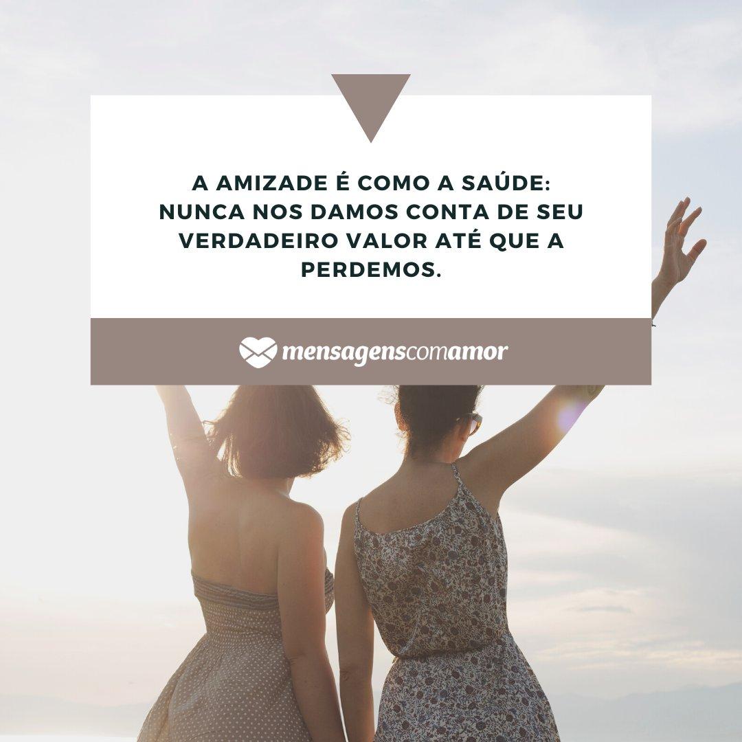 'A amizade é como a saúde: Nunca nos damos conta de seu verdadeiro valor até que a perdemos.' - Frases Bonitas