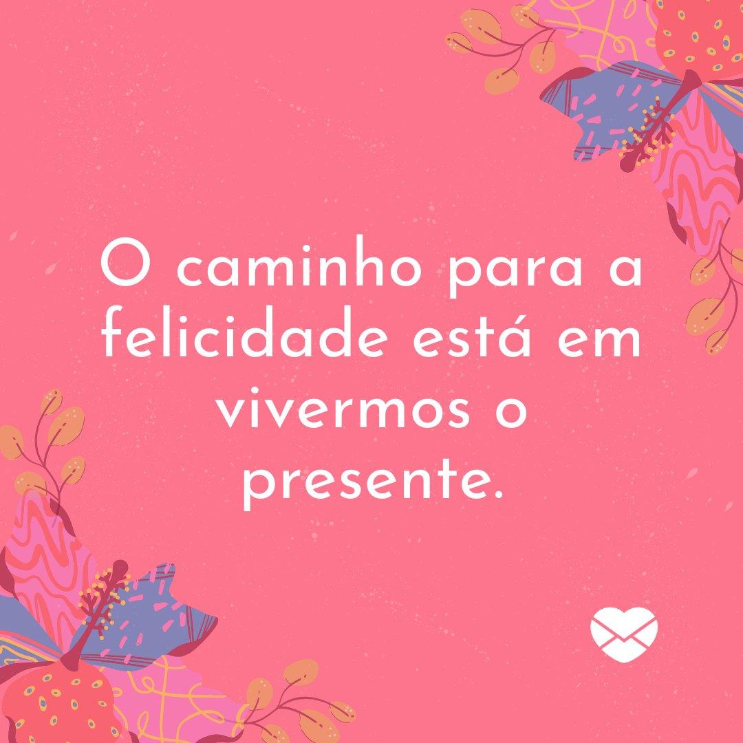 'O caminho para a felicidade está em vivermos o presente.' - Frases Bonitas