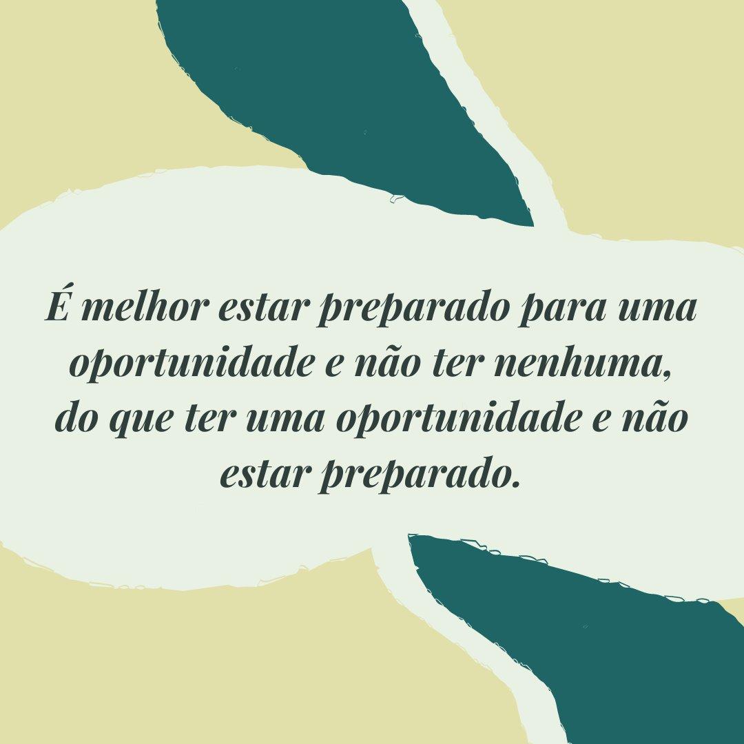'É melhor estar preparado para uma oportunidade e não ter nenhuma, do que ter uma oportunidade e não estar preparado.' - Frases Bonitas