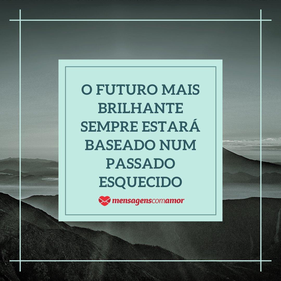 'O futuro mais brilhante sempre estará baseado num passado esquecido' - Frases Bonitas