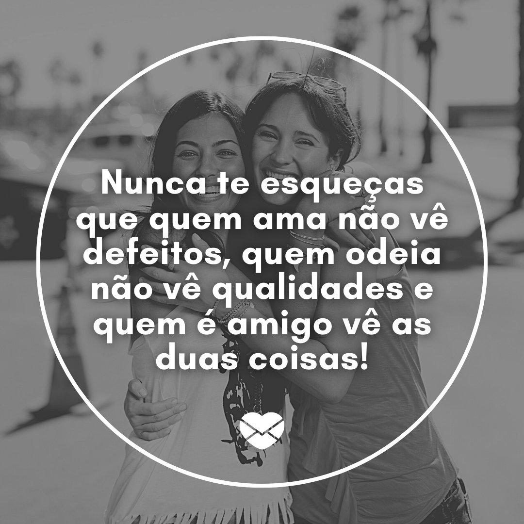 'Nunca te esqueças que quem ama não vê defeitos, quem odeia não vê qualidades e quem é amigo vê as duas coisas!' - Frases Bonitas