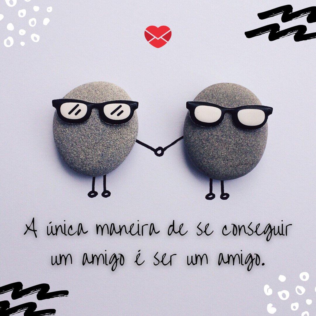 'A única maneira de se conseguir um amigo é ser um amigo.' - Frases Bonitas