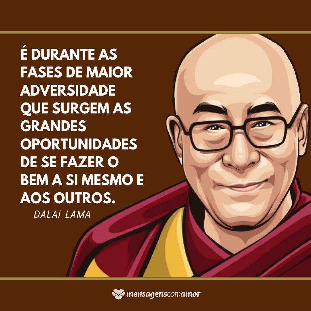 'É durante as fases de maior adversidade que surgem as grandes oportunidades de se fazer o bem a si mesmo e aos outros. - Dalai Lama' - Frases de Trabalho