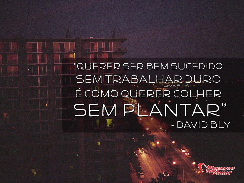 'Querer ser bem sucedido sem trabalhar duro é como querer colher sem plantar - David Bly' - Frases de Trabalho