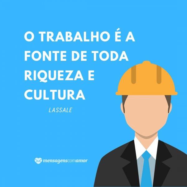 'O trabalho é a fonte de toda riqueza e cultura - Lassale' - Frases de Trabalho