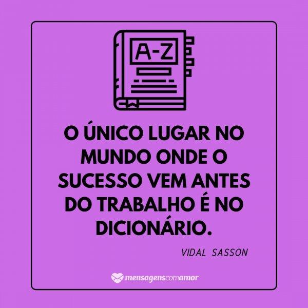 'O único lugar no mundo onde o sucesso vem antes do trabalho é no dicionário - Vidal Sasson' - Frases de Trabalho