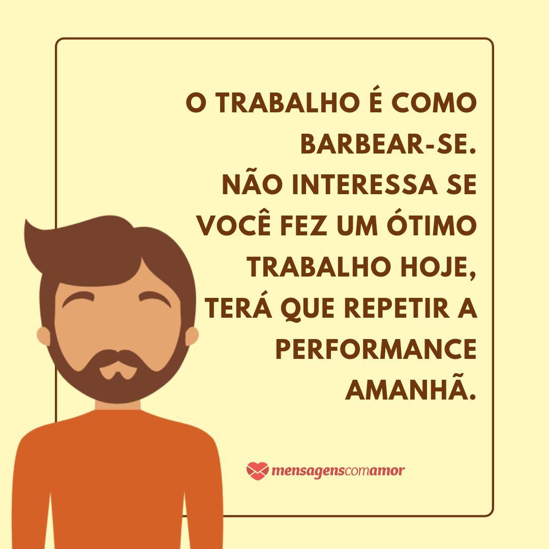 'O trabalho é como barbear-se. Não interessa se você fez um ótimo trabalho hoje, terá que repetir a performance amanhã.' - Frases de Trabalho