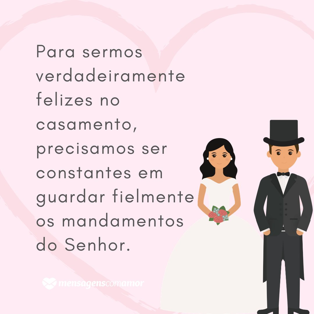 'Para sermos verdadeiramente felizes no casamento, precisamos ser constantes em guardar fielmente os mandamentos do Senhor.' - Mensagens para Casamento
