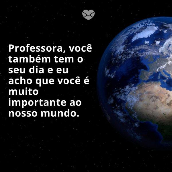 'Professora, você também tem o seu dia e eu acho que você é muito importante ao nosso mundo.' -Oração e Frases para o Dia do Professor