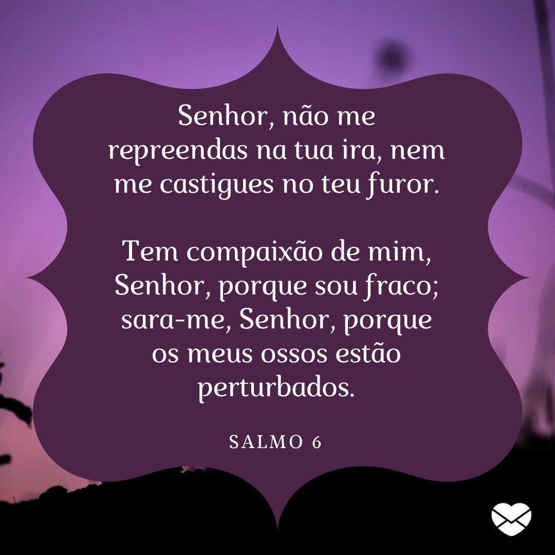 'Senhor, não me repreendas na tua ira, nem me castigues no teu furor.  Tem compaixão de mim, Senhor, porque sou fraco; sara-me, Senhor, porque os meus ossos estão perturbados.' -  Mensagens de salmos