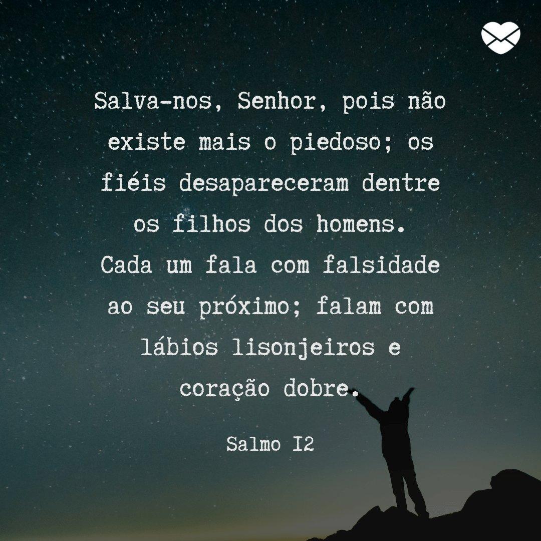 'Salva-nos, Senhor, pois não existe mais o piedoso; os fiéis desapareceram dentre os filhos dos homens. Cada um fala com falsidade ao seu próximo; falam com lábios lisonjeiros e coração dobre.' -  Mensagens de salmos