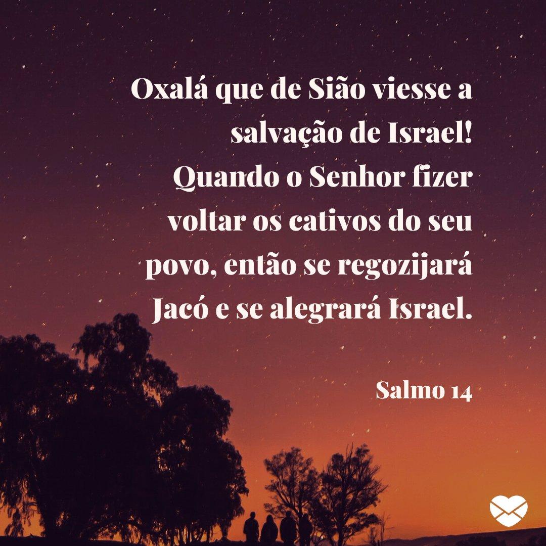 'Oxalá que de Sião viesse a salvação de Israel! Quando o Senhor fizer voltar os cativos do seu povo, então se regozijará Jacó e se alegrará Israel.' -  Mensagens de salmos