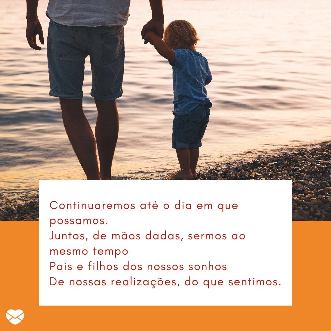 'Continuaremos até o dia em que possamos Juntos, de mãos dadas, sermos ao mesmo tempo Pais e filhos dos nossos sonhos De nossas realizações, do que sentimos.' - Poesias de Dia dos Pais