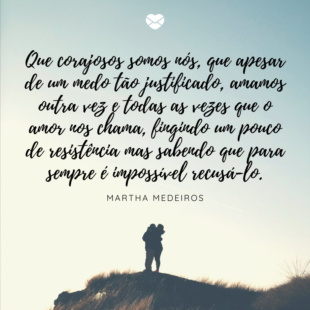 'Que corajosos somos nós, que apesar de um medo tão justificado, amamos outra vez e todas as vezes que o amor nos chama, fingindo um pouco de resistência mas sabendo que para sempre é impossível recusá-lo.' -Mensagens de Amor