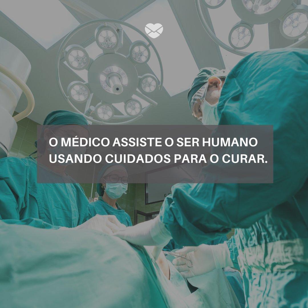 'O médico assiste o Ser Humano Usando cuidados para o curar' -Mensagens, homenagens e frases para Dia do Médico