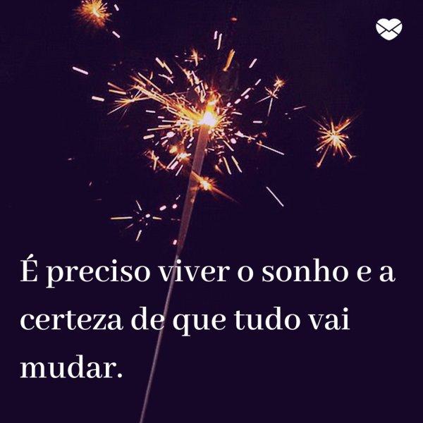 'É preciso viver o sonho e a certeza de que tudo vai mudar.' - Mensagens de Ano Novo