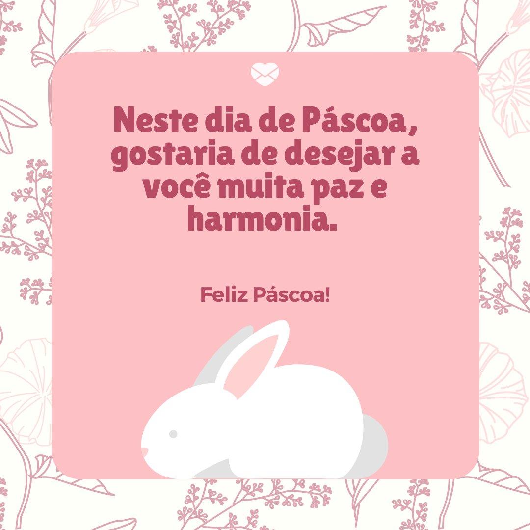 'Neste dia de Páscoa, gostaria de desejar a você muita paz e harmonia. ' -Mensagens para Páscoa
