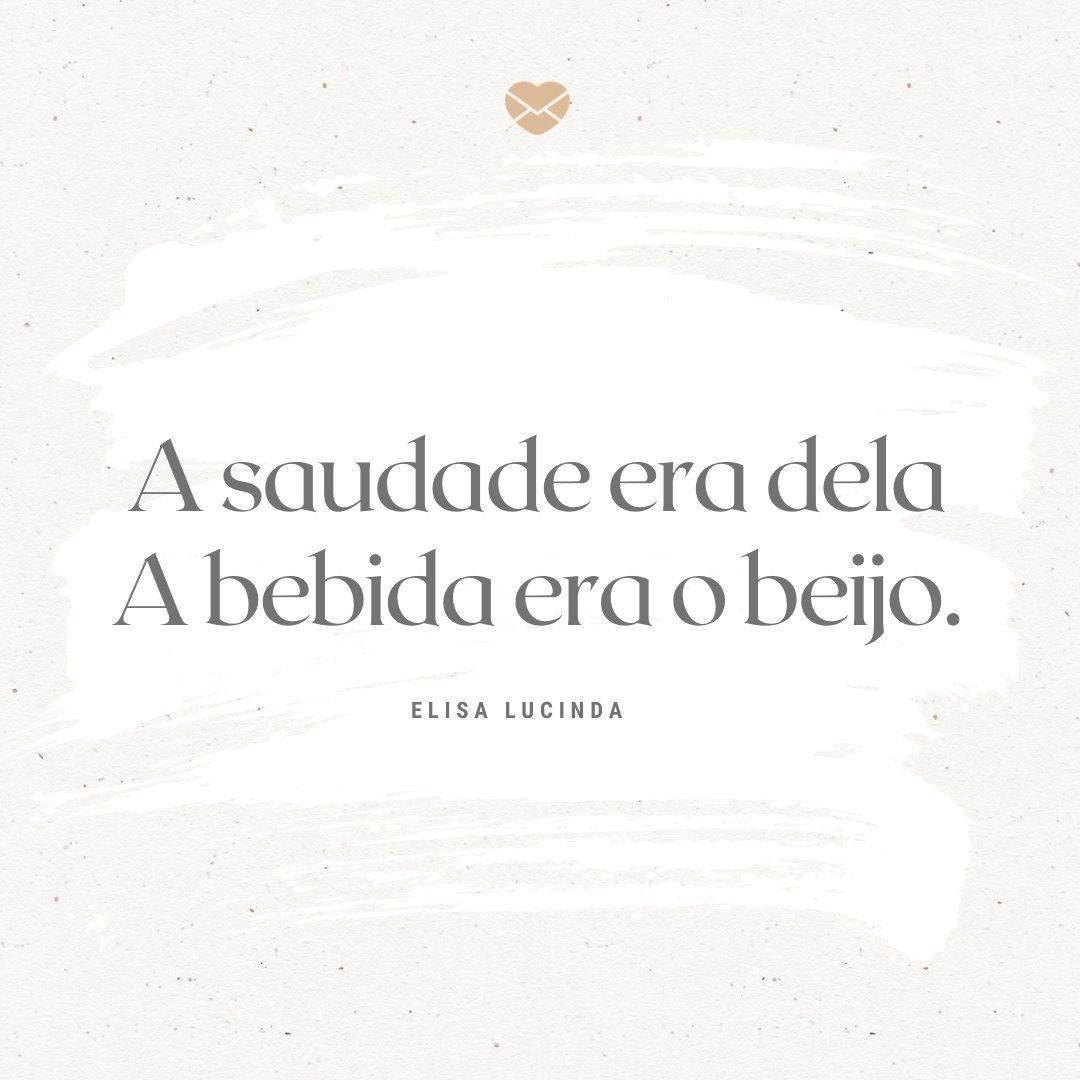 'A saudade era dela A bebida era o beijo.' -Poemas e poesias de Elisa Lucinda