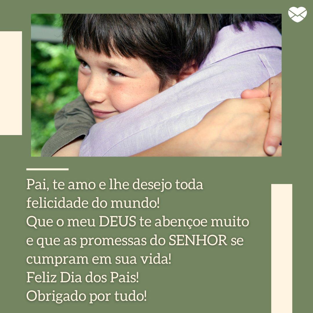'Pai, te amo e lhe desejo toda felicidade do mundo! Que o meu DEUS te abençoe muito e que as promessas do SENHOR se cumpram em sua vida!  Feliz Dia dos Pais! Obrigado por tudo!' - Mensagens de Dia dos Pais II