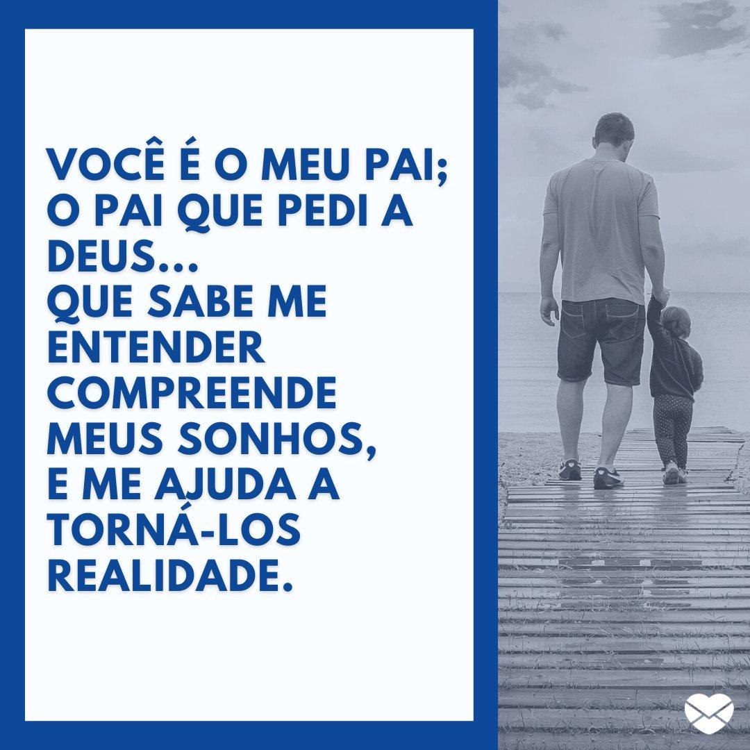 'Você é o meu pai;  O pai que pedi a Deus... Que sabe me entender  Compreende meus sonhos, E me ajuda a torná-los realidade.' - Mensagens de Dia dos Pais II