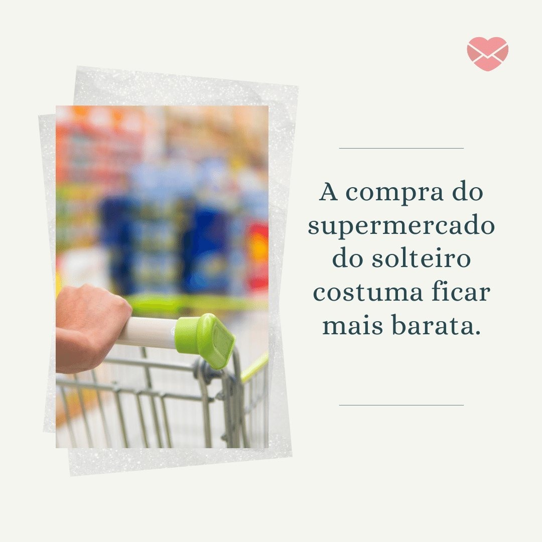 'A compra do supermercado do solteiro costuma ficar mais barata.' - Frases para o Dia dos Solteiros