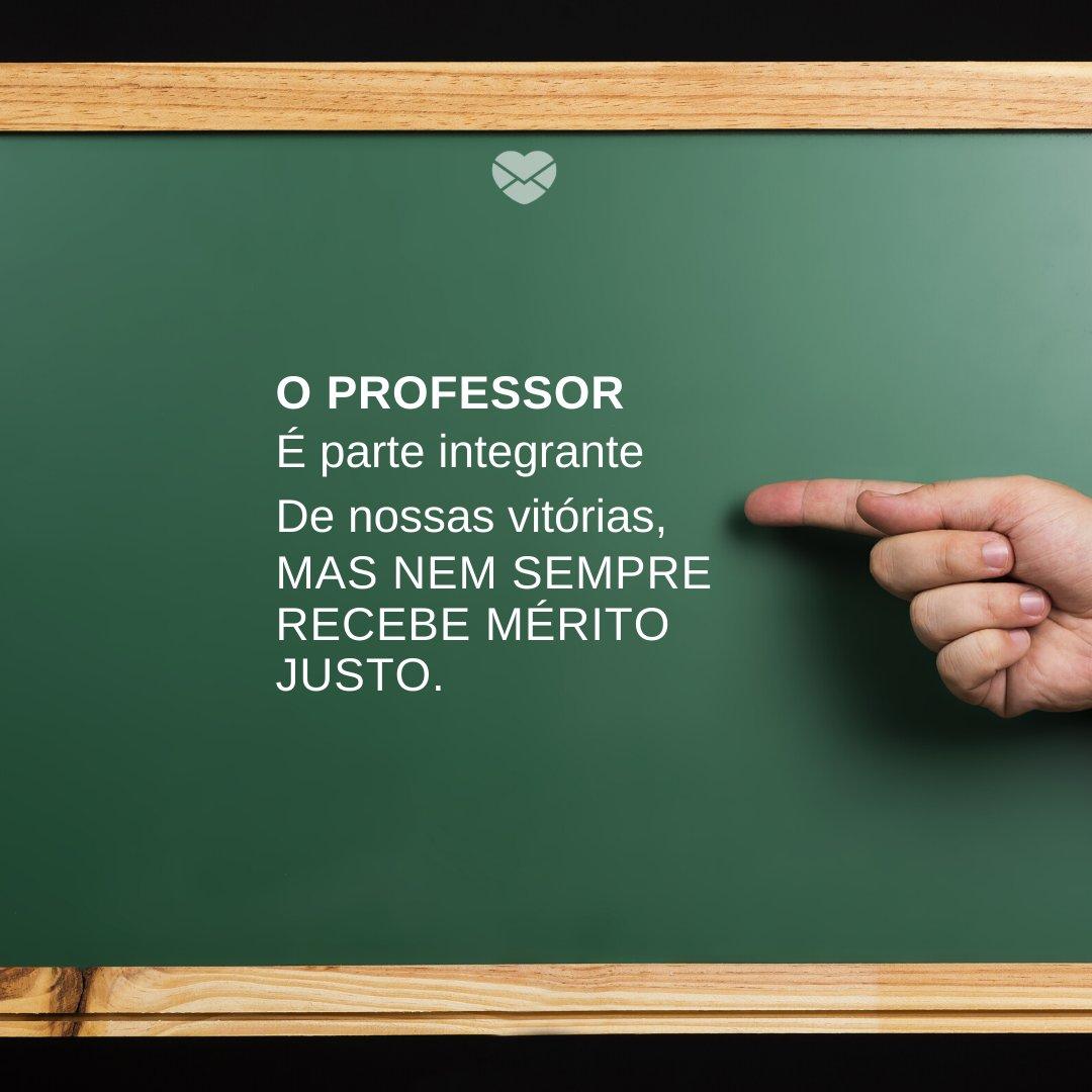 'O Professor É parte integrante De nossas vitórias, Mas nem sempre recebe mérito justo.' -Oração e Frases para o Dia do Professor