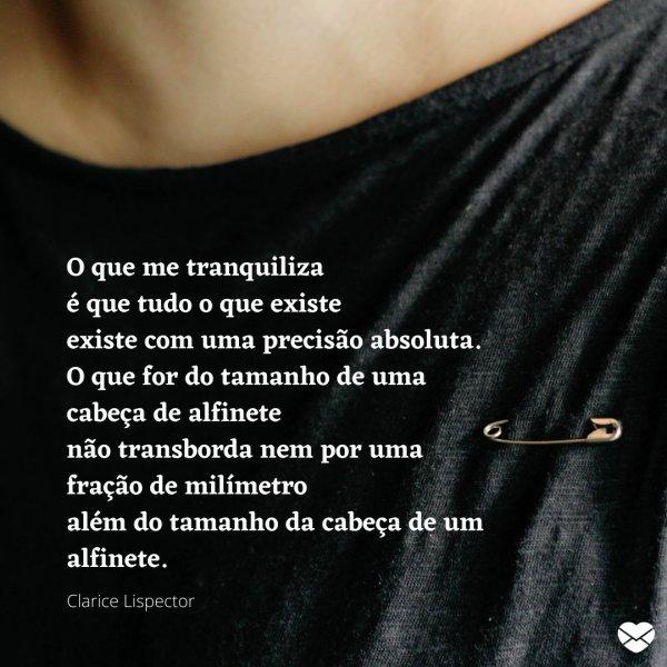 'O que me tranquiliza é que tudo o que existe, existe com uma precisão absoluta. [...]' - Poemas e poesias de Clarice Lispector