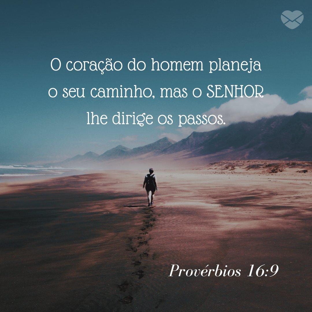 'O coração do homem planeja o seu caminho, mas o SENHOR lhe dirige os passos. Provérbios 16:9' - Frases Bíblicas