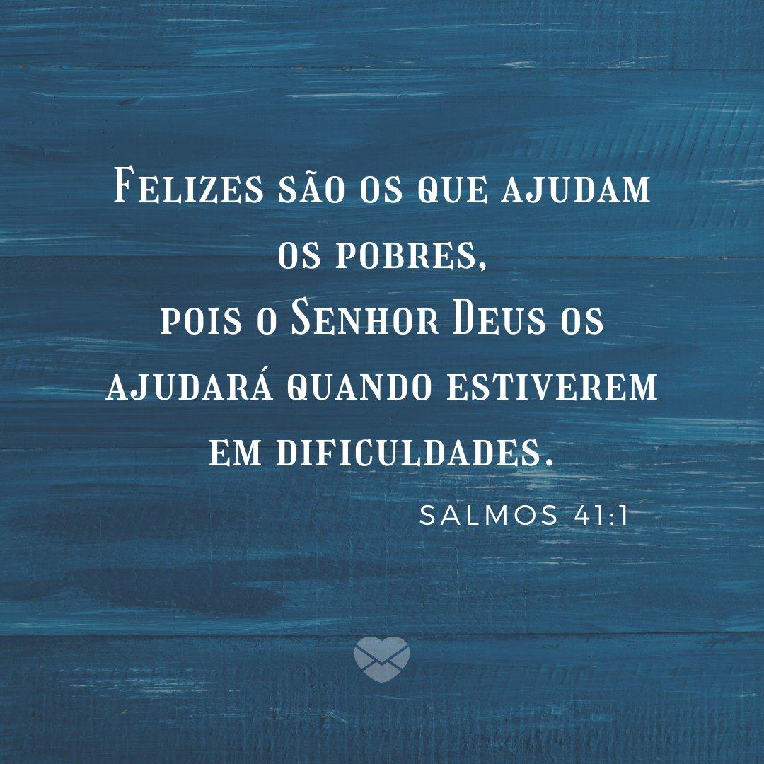 'Felizes são os que ajudam os pobres, pois o Senhor Deus os ajudará quando estiverem em dificuldades. Salmos 41:1' - Frases Bíblicas