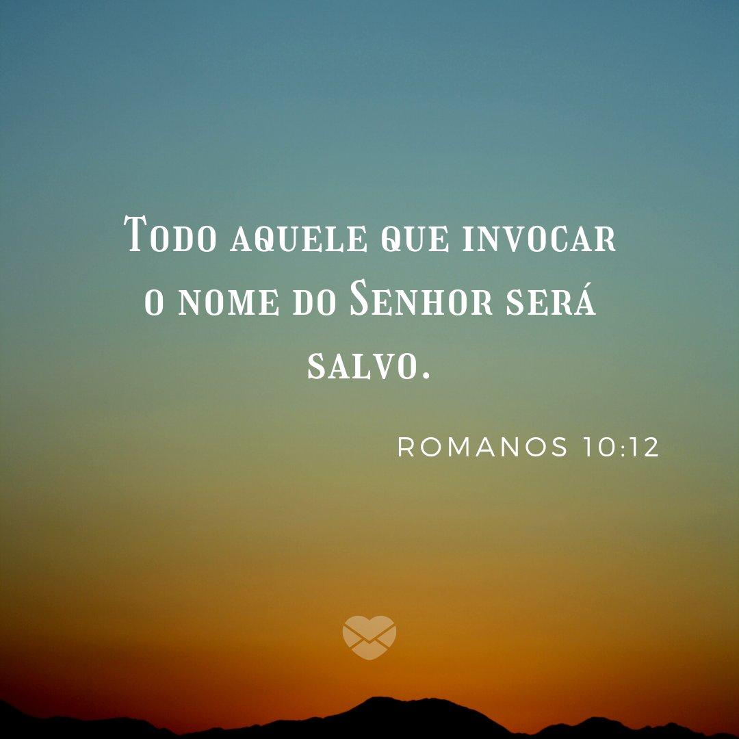 'Todo aquele que invocar o nome do Senhor será salvo. Romanos 10:12' - Frases Bíblicas