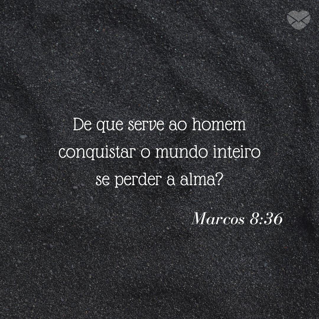'De que serve ao homem conquistar o mundo inteiro se perder a alma? Marcos 8:36 ' Frases Bíblicas