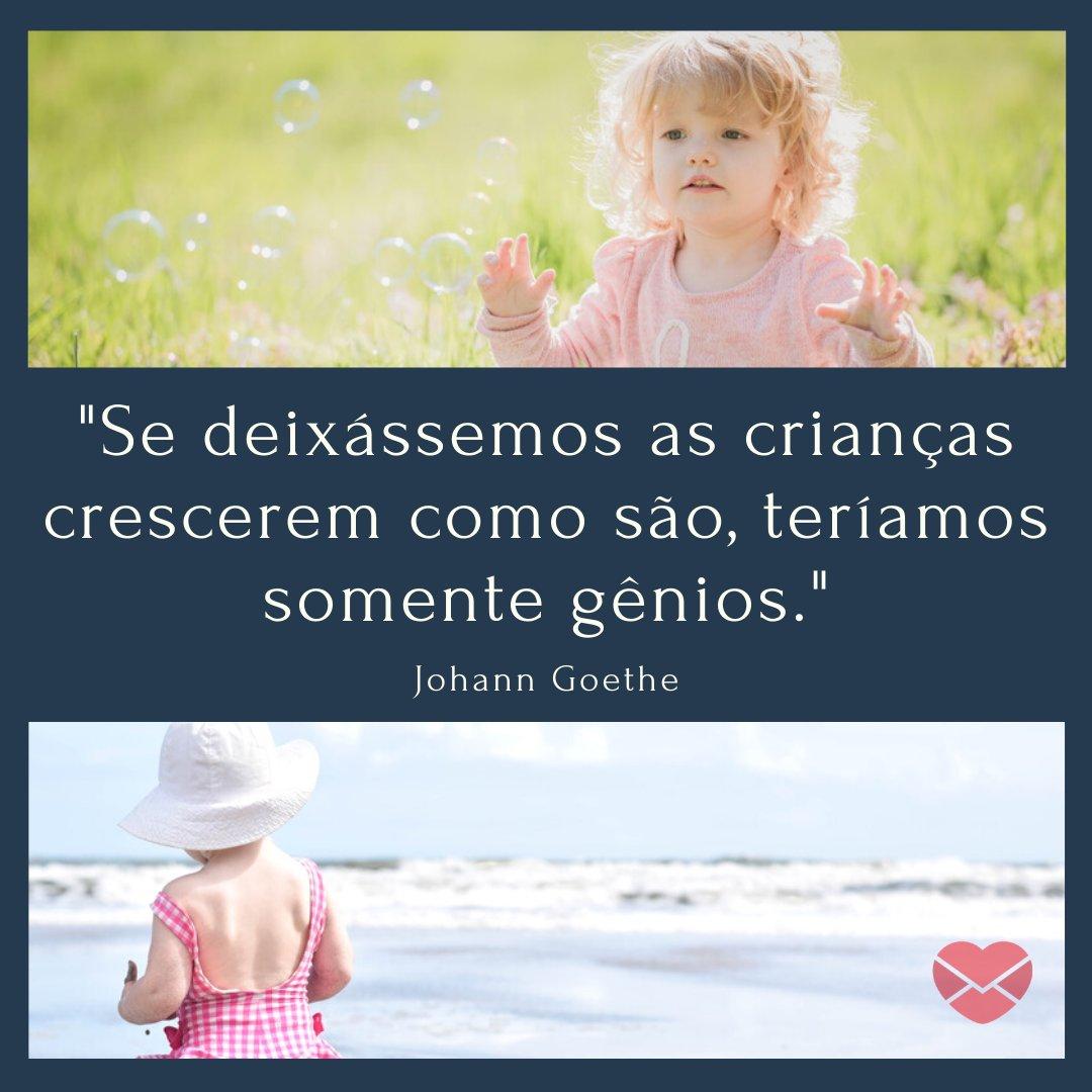 'Se deixássemos as crianças crescerem como são, teríamos somente gênios. - Johann Goethe' - Frases de Crianças