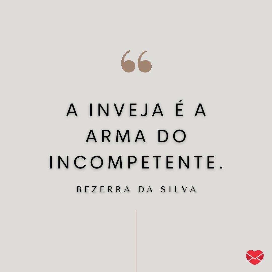 'A inveja é a arma do incompetente.' - Bezerra da Silva