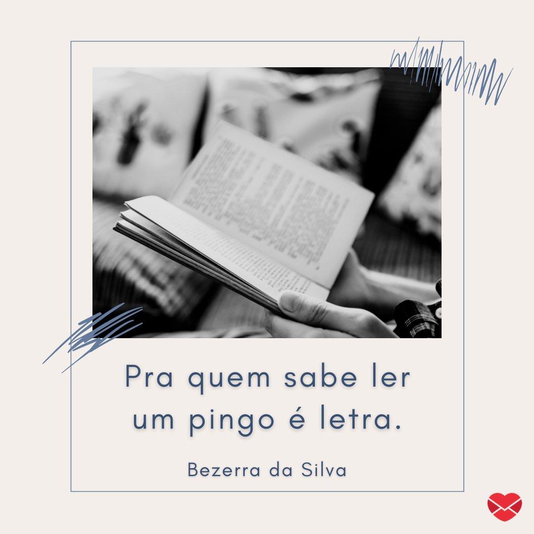 'Pra quem sabe ler um pingo é letra.' - Bezerra da Silva