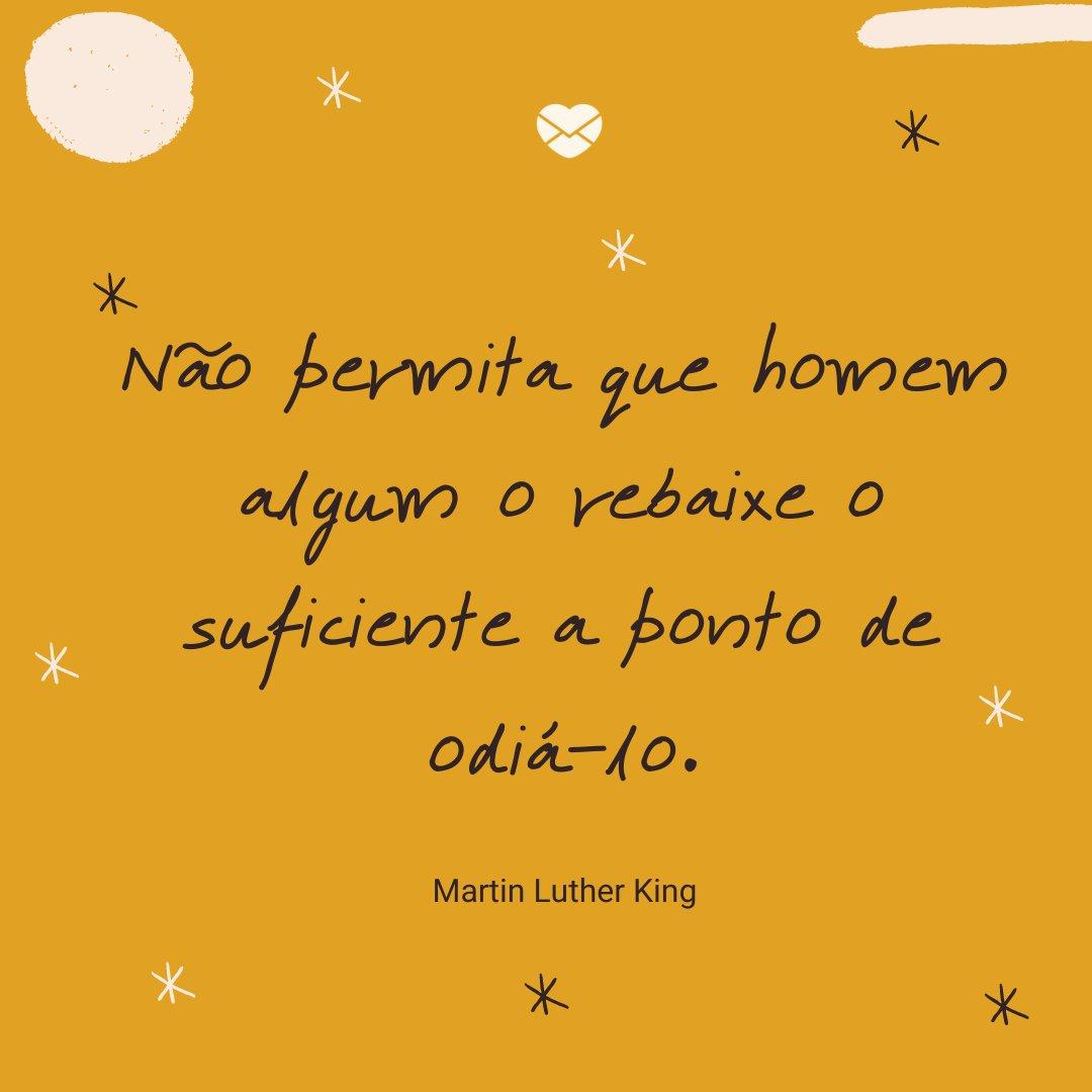 'Não permita que homem algum o rebaixe o suficiente a ponto de odiá-lo.' -Frases de Martin Luther King