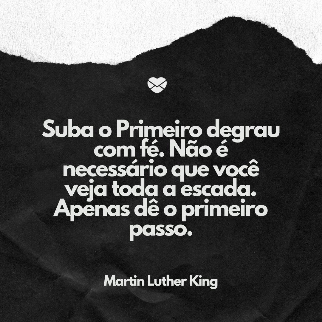 'Suba o Primeiro degrau com fé. Não é necessário que você veja toda a escada. Apenas dê o primeiro passo.' -Frases de Martin Luther King