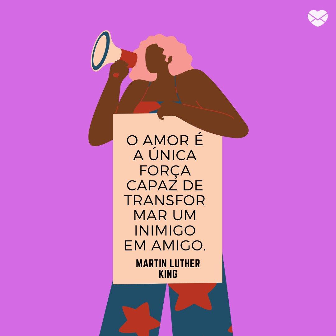 'O amor é a única força capaz de transformar um inimigo em amigo.' -Frases de Martin Luther King